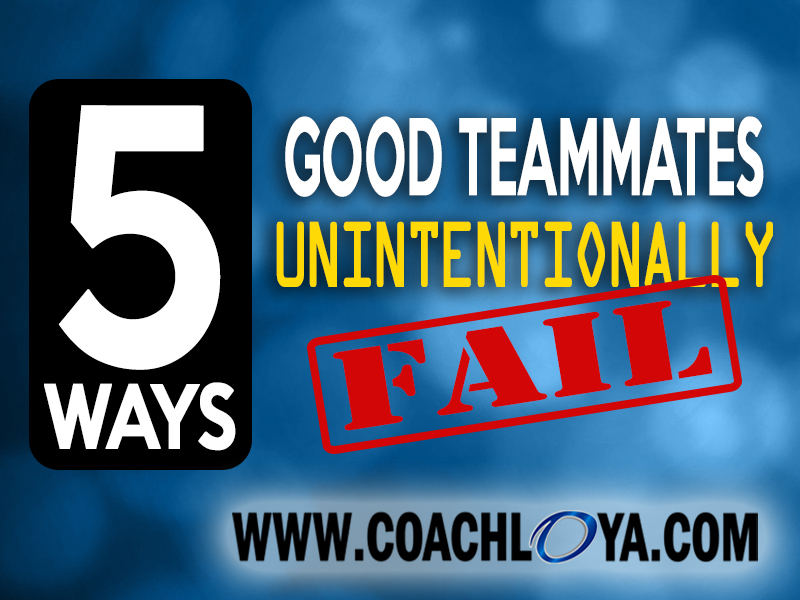 5 Ways Good Teammates Unintentionally Fail
